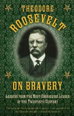 Theodore Roosevelt on Bravery: Lessons from the Most Courageous Leader of the Twentieth Century (Hardcover)
