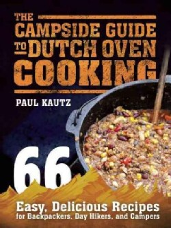 The Campside Guide to Dutch Oven Cooking: 66 Easy, Delicious Recipes for Backpackers, Day Hikers, and Campers (Paperback)
