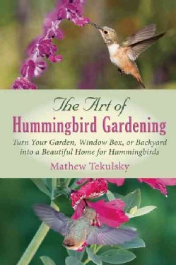 The Art of Hummingbird Gardening: How to Make Your Backyard into a Beautiful Home for Hummingbirds (Paperback)