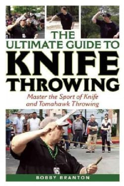 The Ultimate Guide to Knife Throwing: Master the Sport of Knife and Tomahawk Throwing (Paperback)