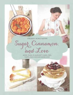 Sugar, Cinnamon, and Love: More Than 70 Elegant Cakes, Pies, Tarts, and Cookies Made Easy (Hardcover)