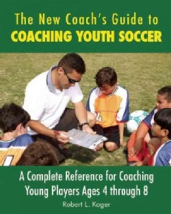 The New Coach's Guide to Coaching Youth Soccer: A Complete Reference to Coaching Young Players Ages 4 Through 8 (Paperback)