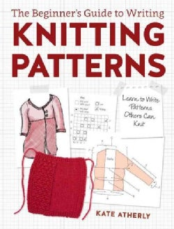 The Beginner's Guide to Writing Knitting Patterns: Learn to Write Patterns Others Can Knit (Paperback)