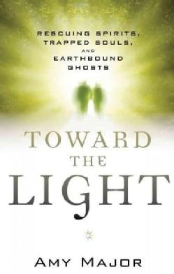Toward the Light: Rescuing Spirits, Trapped Souls, and Earthbound Ghosts (Paperback)