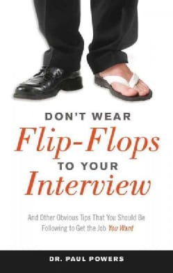 Don't Wear Flip-Flops to Your Interview: And Other Obvious Tips That You Should Be Following to Get the Job You Want (Paperback)