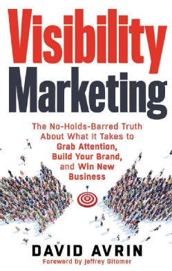 Visibility Marketing: The No-Holds-Barred Truth About What It Takes to Grab Attention, Build Your Brand, and Win ... (Paperback)