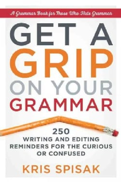 Get a Grip on Your Grammar: 250 Writing and Editing Reminders for the Curious or Confused (Paperback)