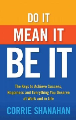 Do It, Mean It, Be It: The Keys to Achieve Success, Happiness and Everything You Deserve at Work and in Life (Paperback)