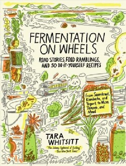 Fermentation on Wheels: Road Stories, Food Ramblings, and 50 Do-it-Yourself Recipes (Hardcover)