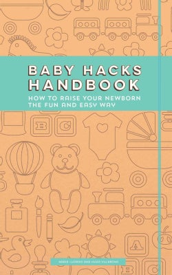 Baby Hacks Handbook: How To Raise Your Newborn The Fun And Easy Way (Paperback)