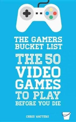 The Gamer's Bucket List: The 50 Video Games to Play Before You Die (Paperback)