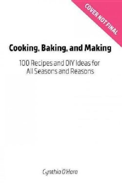 Cooking, Baking, and Making: 100 Recipes and Diy Ideas for All Seasons and Reasons (Paperback)