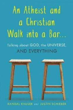 An Atheist and a Christian Walk into a Bar: Talking About God, the Universe, and Everything (Paperback)