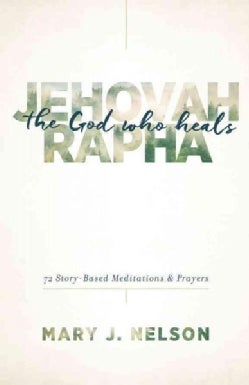 Jehovah-Rapha The God Who Heals: 72 Story-Based Meditations & Prayers (Paperback)