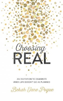 Choosing Real: An Invitation to Celebrate When Life Doesn't Go As Planned (Paperback)