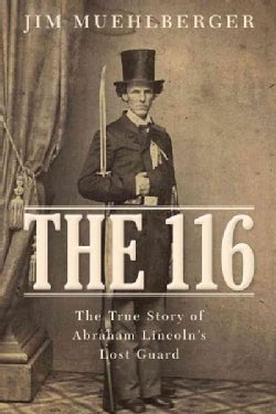The 116: The True Story of Abraham Lincoln's Lost Guard (Hardcover)