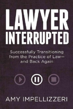 Lawyer Interrupted: Successfully Transitioning from the Practice of Law- and Back Again (Paperback)
