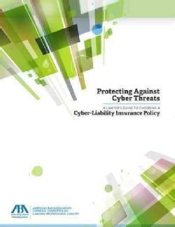 Protecting Against Cyber Threats: A Lawyer's Guide to Choosing a Cyber-Liability Insurance Policy (Paperback)