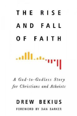 The Rise and Fall of Faith: A God-to-Godless Story for Christians and Atheists (Paperback)