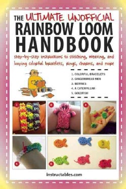 The Ultimate Unofficial Rainbow Loom Handbook: Step-by-step Instructions to Stitching, Weaving, and Looping Color... (Paperback)