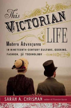 This Victorian Life: Modern Adventures in Nineteenth-Century Culture, Cooking, Fashion, and Technology (Hardcover)