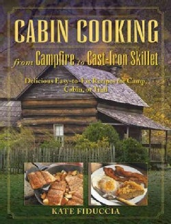 Cabin Cooking: Delicious Cast Iron and Dutch Oven Recipes for Camp, Cabin, or Trail (Paperback)
