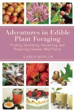 Adventures in Edible Plant Foraging: Finding, Identifying, Harvesting, and Preparing Native and Invasive Wild Plants (Paperback)
