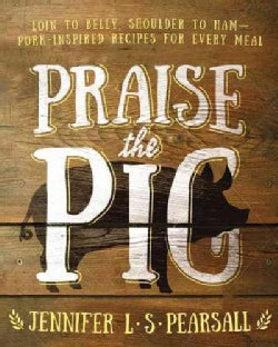 Praise the Pig: Loin to Belly, Shoulder to Ham - Pork-Inspired Recipes for Every Meal (Paperback)