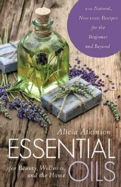 Essential Oils for Beauty, Wellness, and the Home: 100 Natural, Nontoxic Recipes for the Beginner and Beyond (Paperback)
