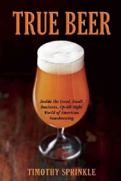 True Beer: Inside the Small, Neighborhood Nanobreweries Changing the World of Craft Beer (Paperback)