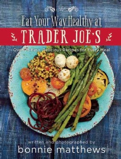 The Eat Your Way Healthy at Trader Joe's Cookbook: Over 75 Easy, Delicious Recipes for Every Meal (Hardcover)
