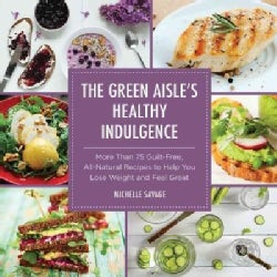 The Green Aisle's Healthy Indulgence: More Than 75 Guilt-Free, All-Natural Recipes to Help You Lose Weight and Fe... (Hardcover)