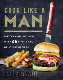 Cook Like a Man: Master Your Kitchen With 78 Simple and Delicious Recipes (Hardcover)