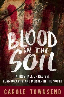 Blood in the Soil: A True Tale of Racism, Sex, and Murder in the South (Hardcover)