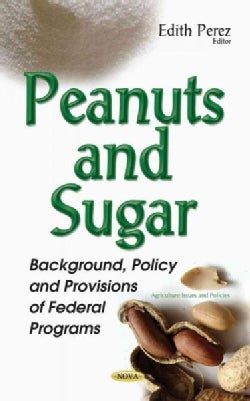 Peanuts and Sugar: Background, Policy and Provisions of Federal Programs (Paperback)