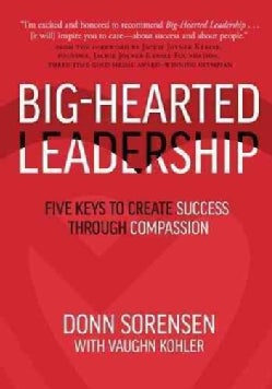 Big-Hearted Leadership: Five Keys to Create Success Through Compassion (Hardcover)