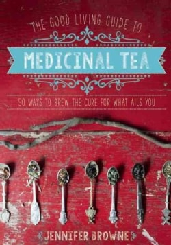 The Good Living Guide to Medicinal Tea: 50 Ways to Brew the Cure for What Ails You (Hardcover)