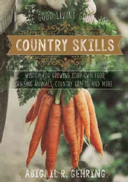 The Good Living Guide to Country Skills: Wisdom for Growing Your Own Food, Raising Animals, Canning and Fermentin... (Hardcover)