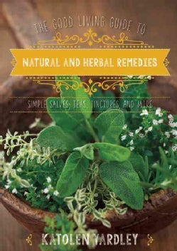 The Good Living Guide to Natural and Herbal Remedies: Simple Salves, Teas, Tinctures, and More (Hardcover)