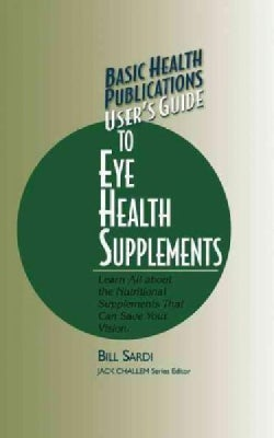 User's Guide to Eye Health Supplements: Learn All About the Nutritional Supplements That Can Save Your Vision (Hardcover)