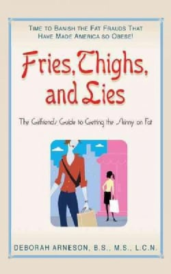 Fries, Thighs, and Lies: The Girlfriend's Guide to Getting the Skinny on Fat (Hardcover)