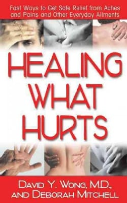 Healing What Hurts: Fast Ways to Get Safe Relief from Aches and Pains and Other Everyday Ailments (Hardcover)