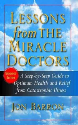 Lessons from the Miracle Doctors: A Step-by-step Guide to Optimum Health and Relief from Catastrophic Illness (Paperback)