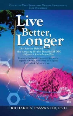 Live Better, Longer: The Science Behind the Amazing Health Benefits of Opc (Hardcover)