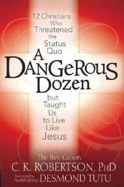 A Dangerous Dozen: 12 Christians Who Threatened the Status Quo but Taught Us to Live Like Jesus (Hardcover)