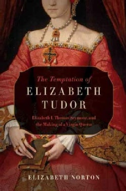The Temptation of Elizabeth Tudor: Elizabeth I, Thomas Seymour, and the Making of a Virgin Queen (Paperback)