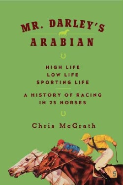 Mr. Darley's Arabian: High Life, Low Life, Sporting Life: A History of Racing in 25 Horses (Hardcover)