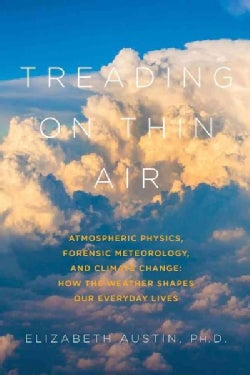 Treading on Thin Air: Atmospheric Physics, Forensic Meteorology, and Climate Change: How Weather Shapes Our Every... (Paperback)
