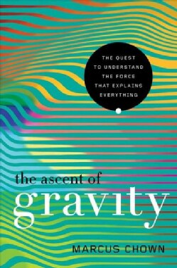 The Ascent of Gravity: The Quest to Understand the Force That Explains Everything (Hardcover)