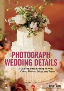 Photograph Wedding Details: A Guide to Documenting Jewelry, Cakes, Flowers, Decor, and More (Paperback)